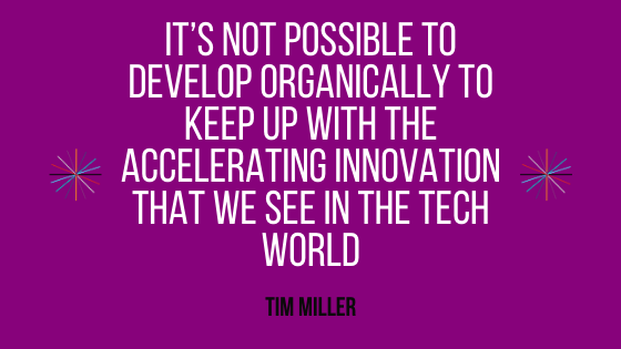 It's not possible to develop organically to keep up with the accelerating innovation that we see in the tech world
